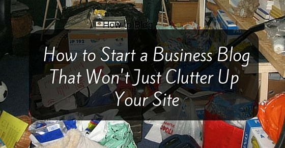 How to Start a Business Blog That Won't Clutter Up Your Site