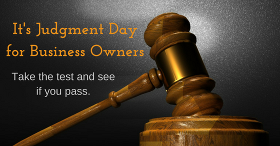 it is judgment day for business owners: take the test and see if you pass