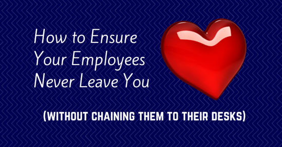 How to Ensure Your Employees Never Leave You