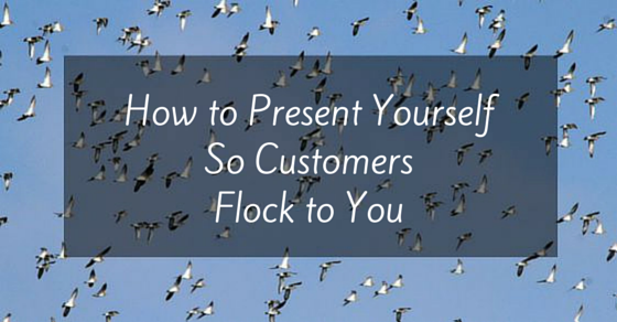 How to Present Yourself so Customers Flock to you