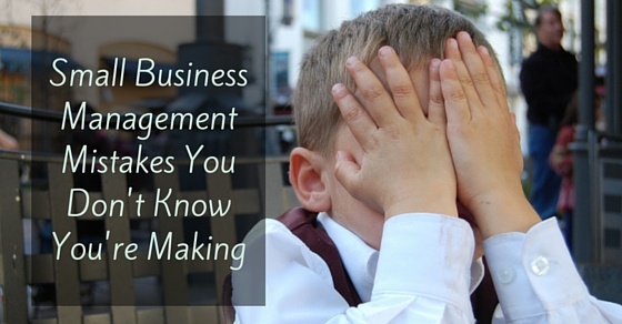 Small Business Management Mistakes You Don't Know You're Making