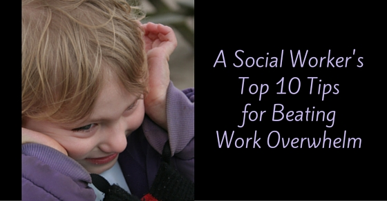 A Social Worker's Top 10 Tips for Beating Work Overwhelm