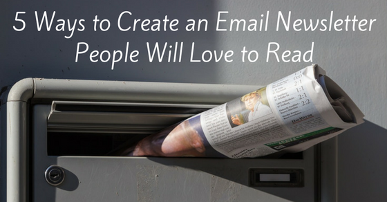 5 Ways to Create an Email Newsletter That People Will Love to Read